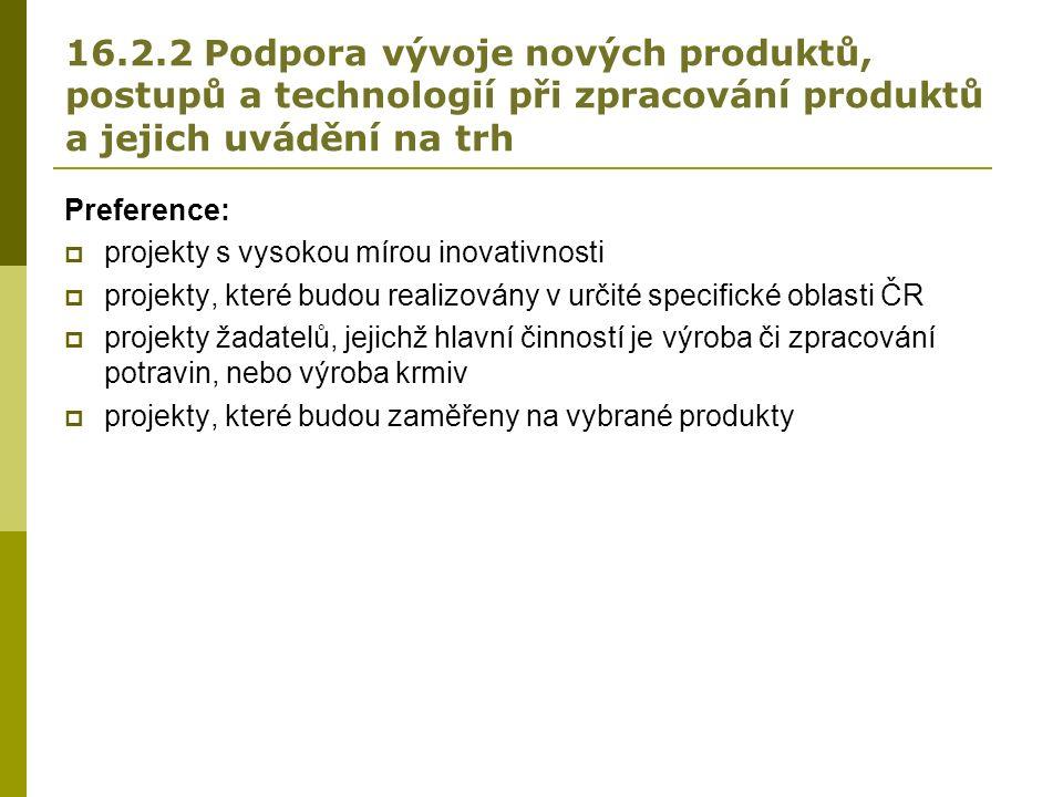 16.2.2 Podpora vývoje nových produktů, postupů a technologií při zpracování produktů a jejich uvádění na trh Preference:  projekty s vysokou mírou inovativnosti  projekty, které budou realizovány v určité specifické oblasti ČR  projekty žadatelů, jejichž hlavní činností je výroba či zpracování potravin, nebo výroba krmiv  projekty, které budou zaměřeny na vybrané produkty