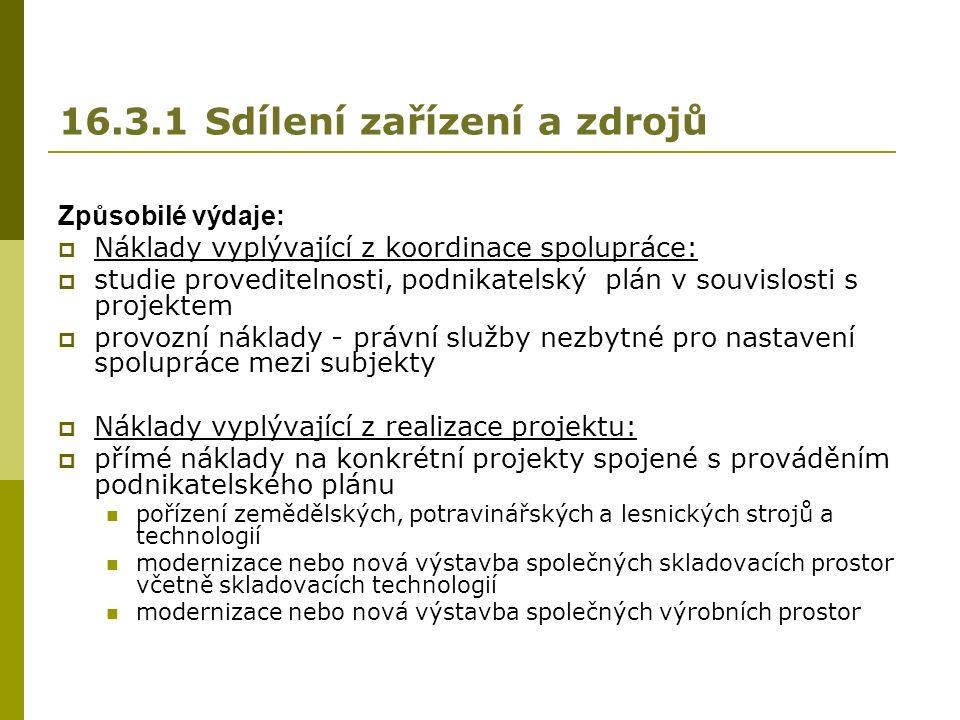 16.3.1 Sdílení zařízení a zdrojů Způsobilé výdaje:  Náklady vyplývající z koordinace spolupráce:  studie proveditelnosti, podnikatelský plán v souvislosti s projektem  provozní náklady - právní služby nezbytné pro nastavení spolupráce mezi subjekty  Náklady vyplývající z realizace projektu:  přímé náklady na konkrétní projekty spojené s prováděním podnikatelského plánu pořízení zemědělských, potravinářských a lesnických strojů a technologií modernizace nebo nová výstavba společných skladovacích prostor včetně skladovacích technologií modernizace nebo nová výstavba společných výrobních prostor