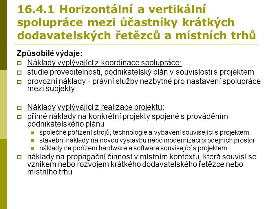 16.4.1 Horizontální a vertikální spolupráce mezi účastníky krátkých dodavatelských řetězců a místních trhů Způsobilé výdaje:  Náklady vyplývající z koordinace spolupráce:  studie proveditelnosti, podnikatelský plán v souvislosti s projektem  provozní náklady - právní služby nezbytné pro nastavení spolupráce mezi subjekty  Náklady vyplývající z realizace projektu:  přímé náklady na konkrétní projekty spojené s prováděním podnikatelského plánu společné pořízení strojů, technologie a vybavení související s projektem stavební náklady na novou výstavbu nebo modernizaci prodejních prostor náklady na pořízení hardware a software související s projektem  náklady na propagační činnost v místním kontextu, která souvisí se vznikem nebo rozvojem krátkého dodavatelského řetězce nebo místního trhu