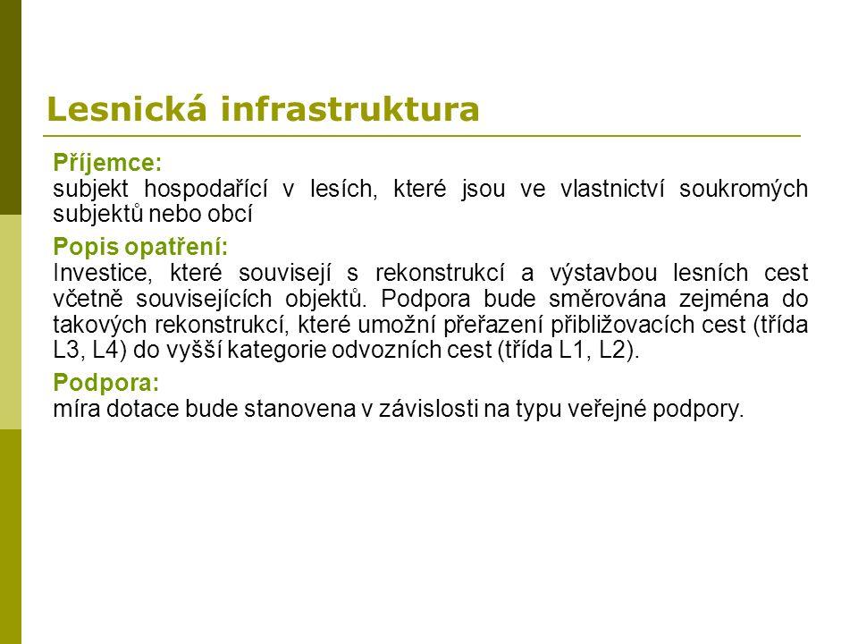 Lesnická infrastruktura Příjemce: subjekt hospodařící v lesích, které jsou ve vlastnictví soukromých subjektů nebo obcí Popis opatření: Investice, kte