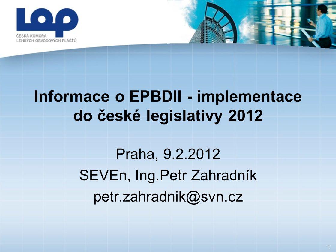 1 Informace o EPBDII - implementace do české legislativy 2012 Praha, 9.2.2012 SEVEn, Ing.Petr Zahradník petr.zahradnik@svn.cz