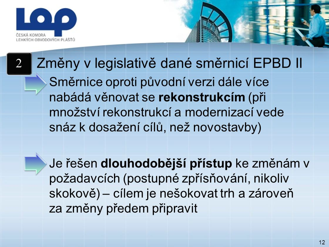 12 Změny v legislativě dané směrnicí EPBD II Směrnice oproti původní verzi dále více nabádá věnovat se rekonstrukcím (při množství rekonstrukcí a modernizací vede snáz k dosažení cílů, než novostavby) Je řešen dlouhodobější přístup ke změnám v požadavcích (postupné zpřísňování, nikoliv skokově) – cílem je nešokovat trh a zároveň za změny předem připravit 2