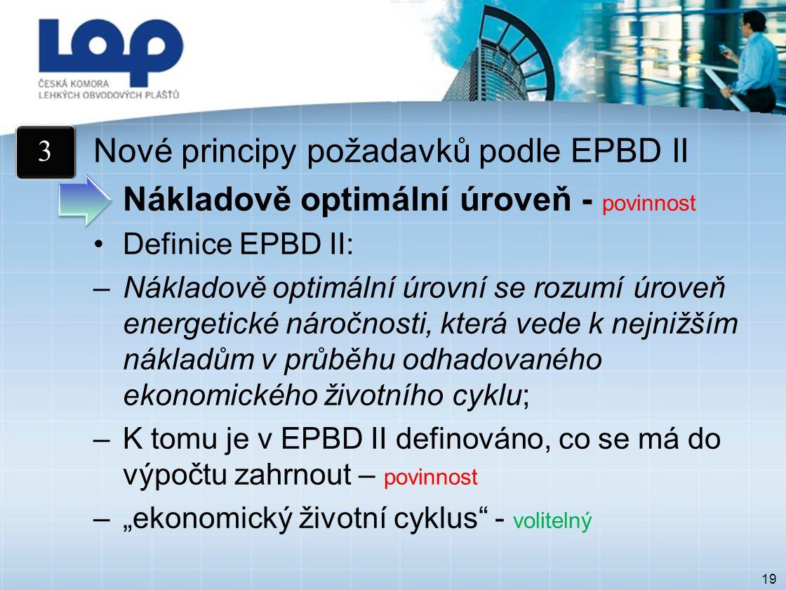 """19 Nové principy požadavků podle EPBD II Nákladově optimální úroveň - povinnost Definice EPBD II: –Nákladově optimální úrovní se rozumí úroveň energetické náročnosti, která vede k nejnižším nákladům v průběhu odhadovaného ekonomického životního cyklu; –K tomu je v EPBD II definováno, co se má do výpočtu zahrnout – povinnost –""""ekonomický životní cyklus - volitelný 3"""
