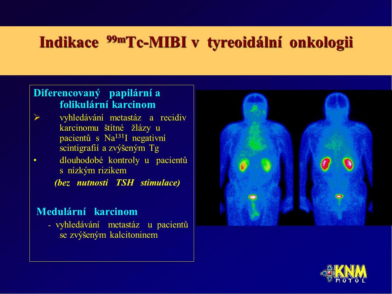 Indikace 99m Tc-MIBI v tyreoidální onkologii Diferencovaný papilární a folikulární karcinom  vyhledávání metastáz a recidiv karcinomu štítné žlázy u pacientů s Na 131 I negativní scintigrafií a zvýšeným Tg dlouhodobé kontroly u pacientů s nízkým rizikem (bez nutnosti TSH stimulace) Medulární karcinom - vyhledávání metastáz u pacientů se zvýšeným kalcitoninem