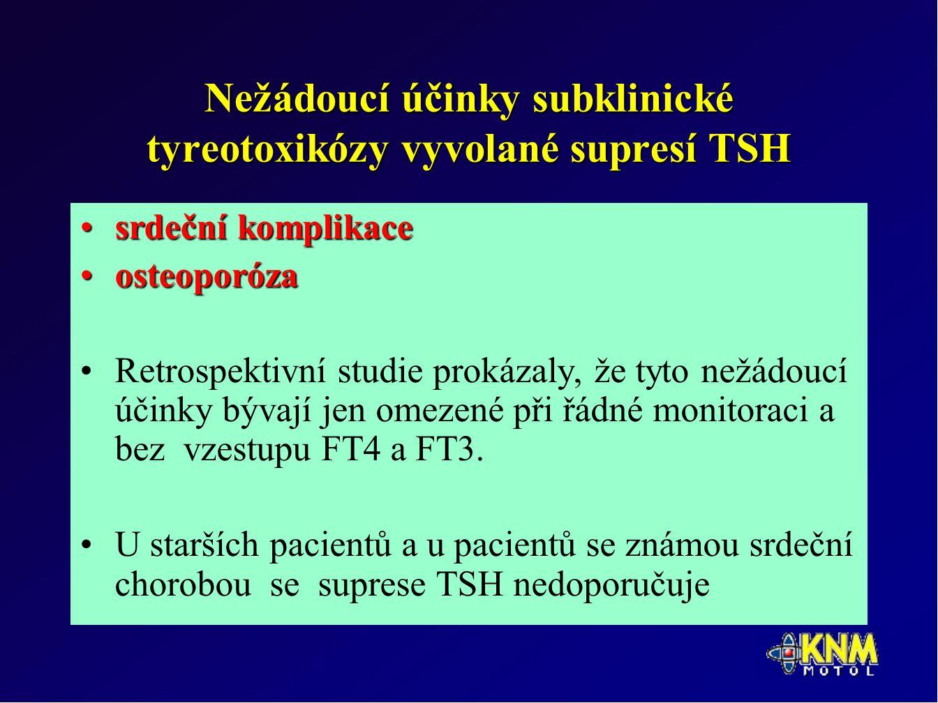 Nežádoucí účinky subklinické tyreotoxikózy vyvolané supresí TSH srdeční komplikacesrdeční komplikace osteoporózaosteoporóza Retrospektivní studie prokázaly, že tyto nežádoucí účinky bývají jen omezené při řádné monitoraci a bez vzestupu FT4 a FT3.