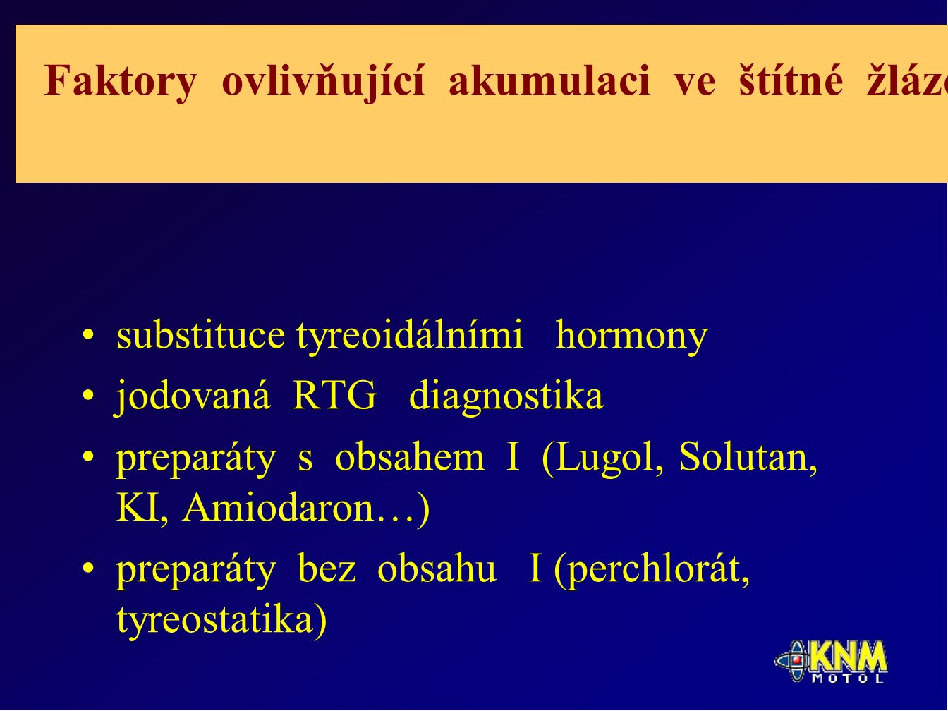 Faktory ovlivňující akumulaci ve štítné žláze substituce tyreoidálními hormony jodovaná RTG diagnostika preparáty s obsahem I (Lugol, Solutan, KI, Amiodaron…) preparáty bez obsahu I (perchlorát, tyreostatika)