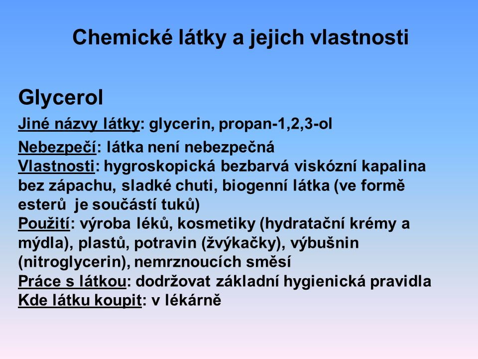 Glycerol Jiné názvy látky: glycerin, propan-1,2,3-ol Nebezpečí: látka není nebezpečná Vlastnosti: hygroskopická bezbarvá viskózní kapalina bez zápachu