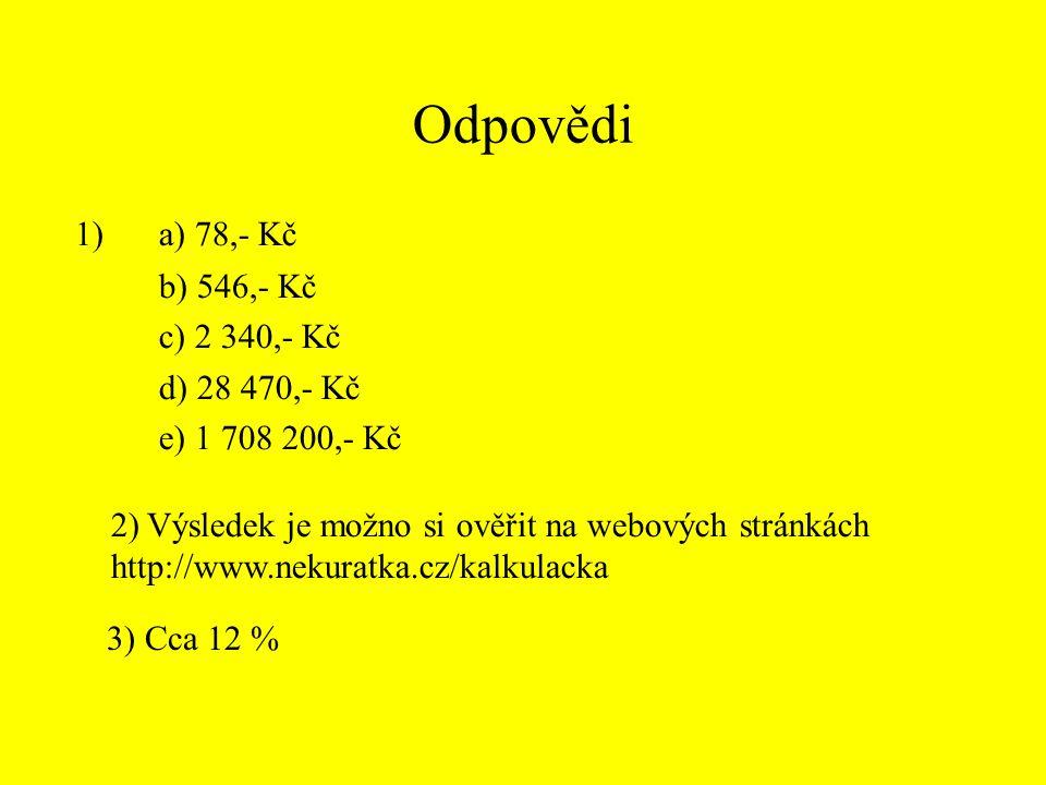 Odpovědi 1) a) 78,- Kč b) 546,- Kč c) 2 340,- Kč d) 28 470,- Kč e) 1 708 200,- Kč 2) Výsledek je možno si ověřit na webových stránkách http://www.nekuratka.cz/kalkulacka 3) Cca 12 %