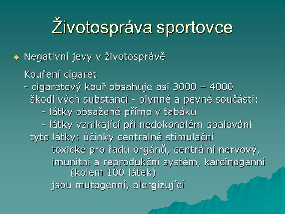 Životospráva sportovce  Negativní jevy v životosprávě Kouření cigaret - cigaretový kouř obsahuje asi 3000 – 4000 škodlivých substancí - plynné a pevné součásti: škodlivých substancí - plynné a pevné součásti: - látky obsažené přímo v tabáku - látky vznikající při nedokonalém spalování tyto látky: účinky centrálně stimulační tyto látky: účinky centrálně stimulační toxické pro řadu orgánů, centrální nervový, toxické pro řadu orgánů, centrální nervový, imunitní a reprodukční systém, karcinogenní (kolem 100 látek) imunitní a reprodukční systém, karcinogenní (kolem 100 látek) jsou mutagenní, alergizující jsou mutagenní, alergizující