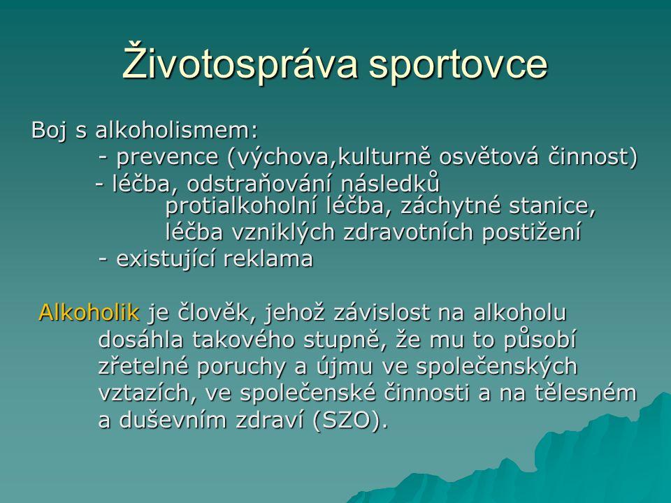 Životospráva sportovce Boj s alkoholismem: - prevence (výchova,kulturně osvětová činnost) - léčba, odstraňování následků protialkoholní léčba, záchytné stanice, - léčba, odstraňování následků protialkoholní léčba, záchytné stanice, léčba vzniklých zdravotních postižení - existující reklama Alkoholik je člověk, jehož závislost na alkoholu Alkoholik je člověk, jehož závislost na alkoholu dosáhla takového stupně, že mu to působí zřetelné poruchy a újmu ve společenských vztazích, ve společenské činnosti a na tělesném a duševním zdraví (SZO).