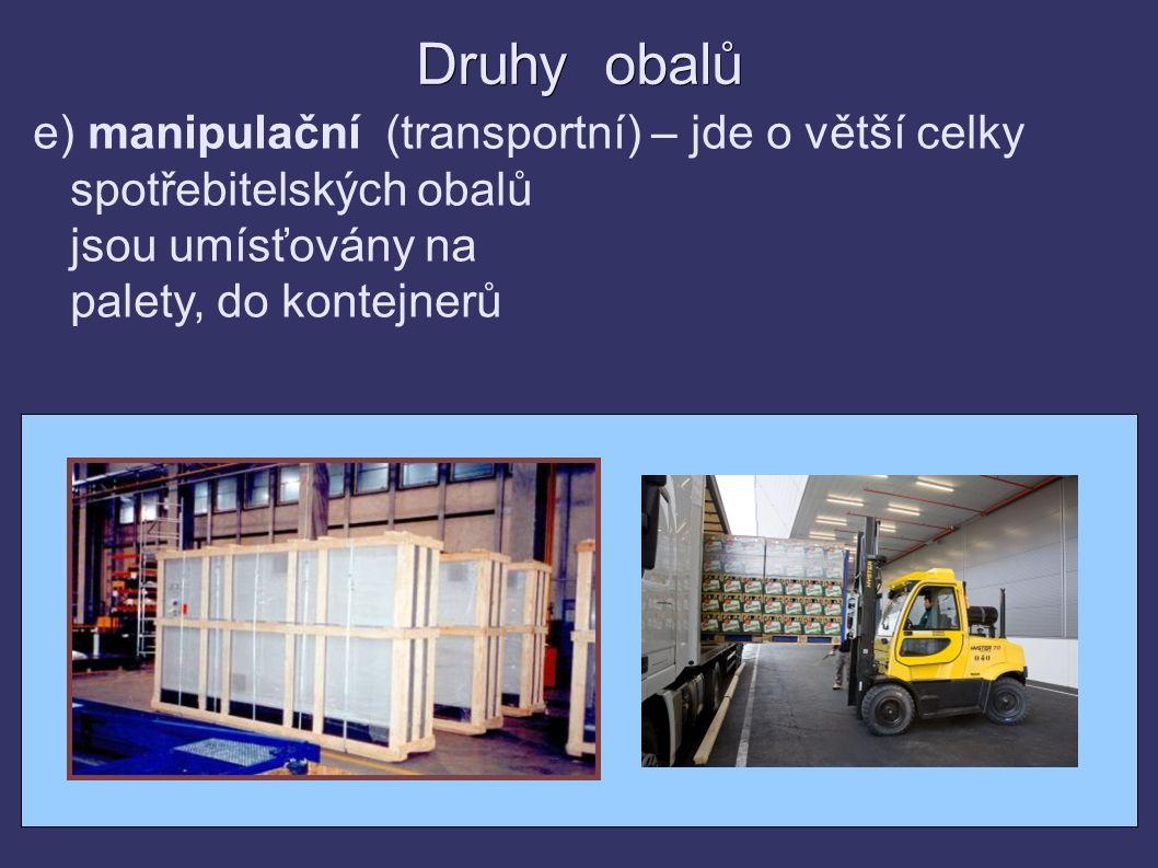 Druhy obalů e) manipulační (transportní) – jde o větší celky spotřebitelských obalů jsou umísťovány na palety, do kontejnerů