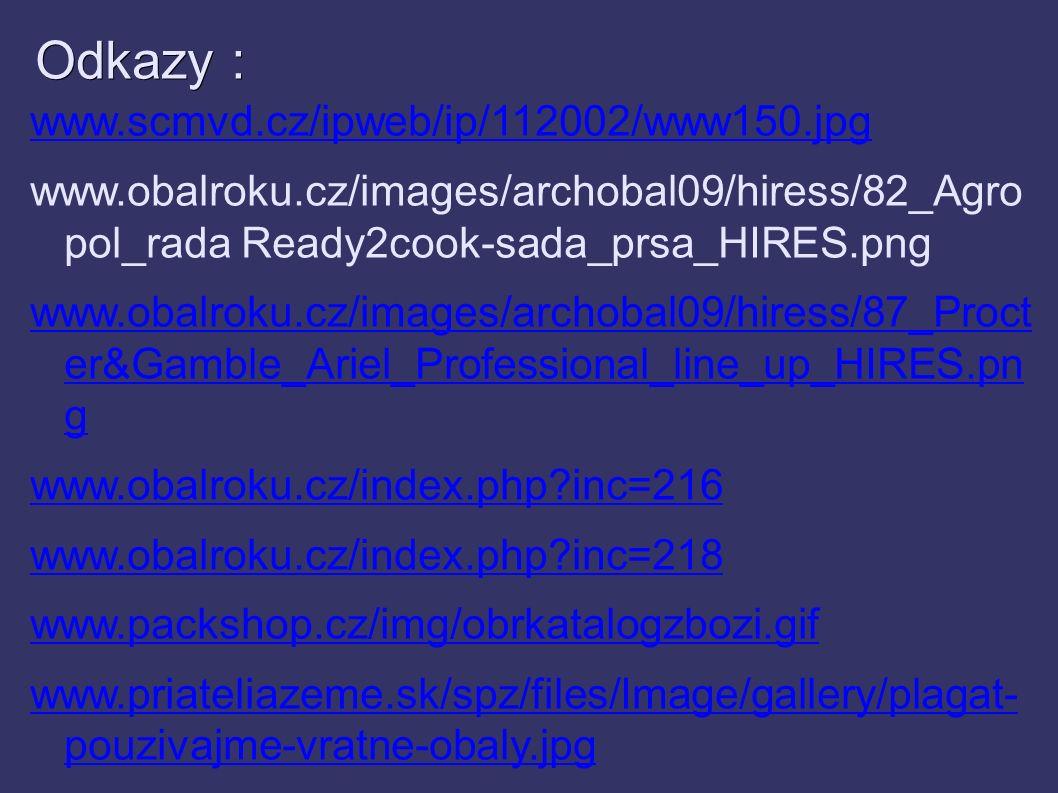 Odkazy : www.scmvd.cz/ipweb/ip/112002/www150.jpg www.obalroku.cz/images/archobal09/hiress/82_Agro pol_rada Ready2cook-sada_prsa_HIRES.png www.obalroku.cz/images/archobal09/hiress/87_Proct er&Gamble_Ariel_Professional_line_up_HIRES.pn g www.obalroku.cz/index.php inc=216 www.obalroku.cz/index.php inc=218 www.packshop.cz/img/obrkatalogzbozi.gif www.priateliazeme.sk/spz/files/Image/gallery/plagat- pouzivajme-vratne-obaly.jpg www.mmspektrum.com/.../image/70/7049_big.jpg www.excolo.cz/obr/image874.jpg
