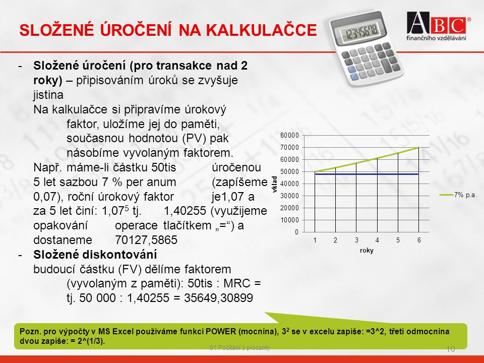 -Složené úročení (pro transakce nad 2 roky) – připisováním úroků se zvyšuje jistina Na kalkulačce si připravíme úrokový faktor, uložíme jej do paměti, současnou hodnotou (PV) pak násobíme vyvolaným faktorem.