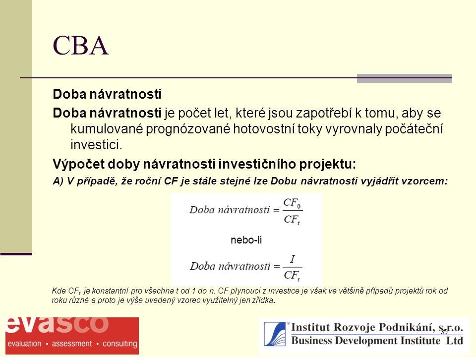 39 CBA Doba návratnosti Doba návratnosti je počet let, které jsou zapotřebí k tomu, aby se kumulované prognózované hotovostní toky vyrovnaly počáteční investici.
