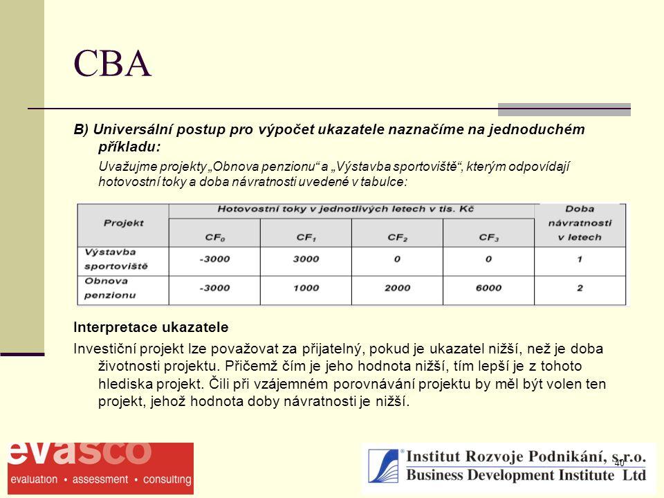 """40 CBA B) Universální postup pro výpočet ukazatele naznačíme na jednoduchém příkladu: Uvažujme projekty """"Obnova penzionu a """"Výstavba sportoviště , kterým odpovídají hotovostní toky a doba návratnosti uvedené v tabulce: Interpretace ukazatele Investiční projekt lze považovat za přijatelný, pokud je ukazatel nižší, než je doba životnosti projektu."""