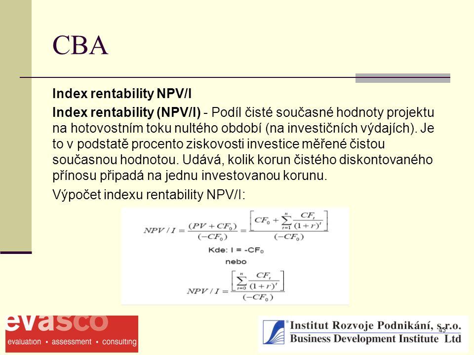 43 CBA Index rentability NPV/I Index rentability (NPV/I) - Podíl čisté současné hodnoty projektu na hotovostním toku nultého období (na investičních výdajích).