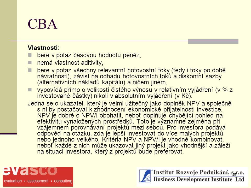 45 CBA Vlastnosti: bere v potaz časovou hodnotu peněz, nemá vlastnost aditivity, bere v potaz všechny relevantní hotovostní toky (tedy i toky po době