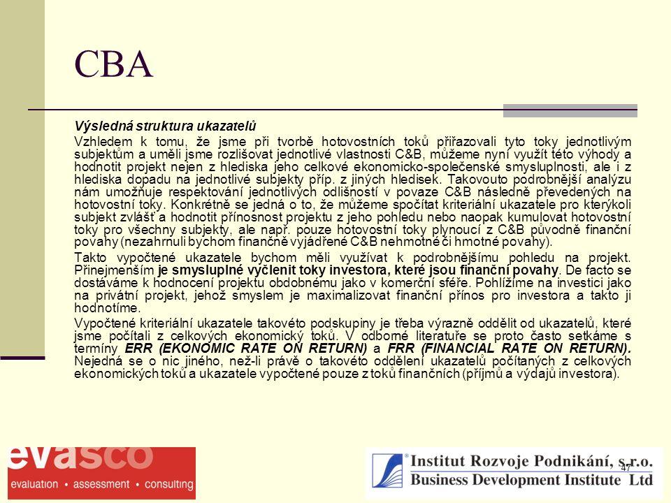 47 CBA Výsledná struktura ukazatelů Vzhledem k tomu, že jsme při tvorbě hotovostních toků přiřazovali tyto toky jednotlivým subjektům a uměli jsme rozlišovat jednotlivé vlastnosti C&B, můžeme nyní využít této výhody a hodnotit projekt nejen z hlediska jeho celkové ekonomicko-společenské smysluplnosti, ale i z hlediska dopadu na jednotlivé subjekty příp.