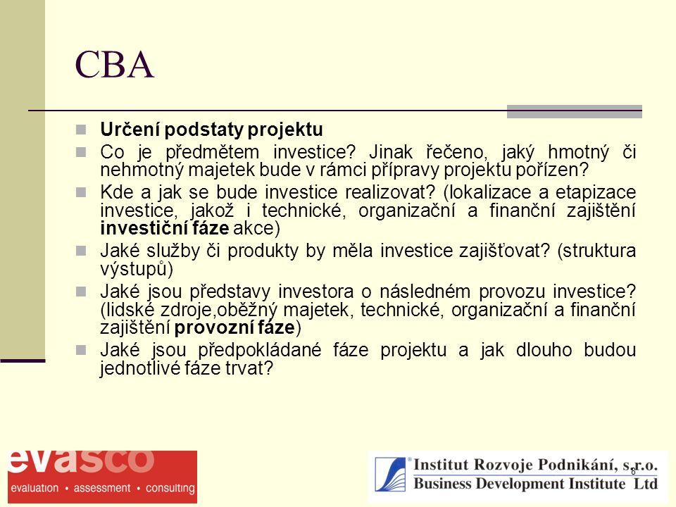 8 CBA Určení podstaty projektu Co je předmětem investice? Jinak řečeno, jaký hmotný či nehmotný majetek bude v rámci přípravy projektu pořízen? Kde a