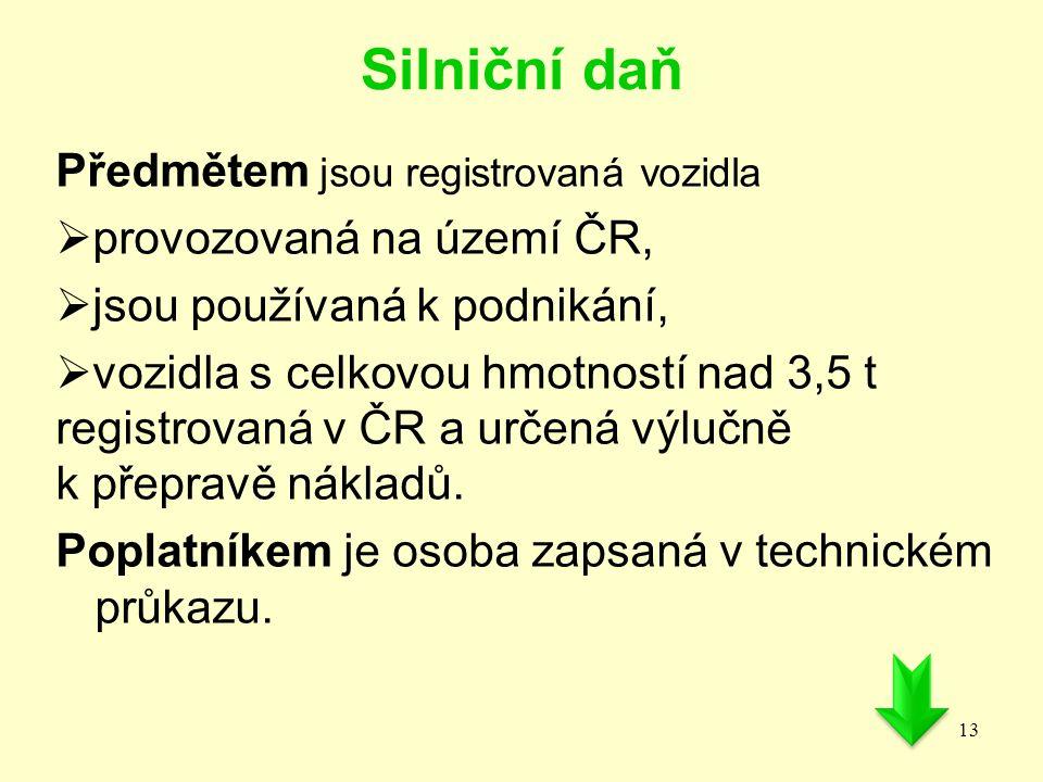 Silniční daň Předmětem jsou registrovaná vozidla  provozovaná na území ČR,  jsou používaná k podnikání,  vozidla s celkovou hmotností nad 3,5 t reg