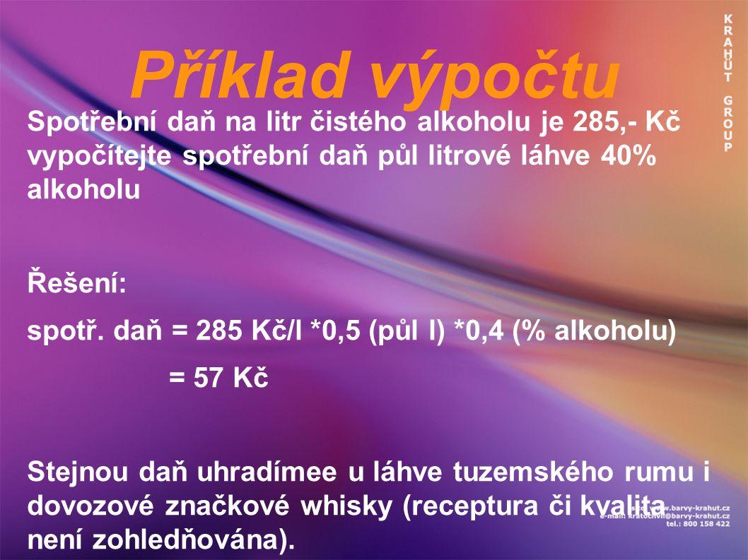 Příklad výpočtu Spotřební daň na litr čistého alkoholu je 285,- Kč vypočítejte spotřební daň půl litrové láhve 40% alkoholu Řešení: spotř. daň = 285 K