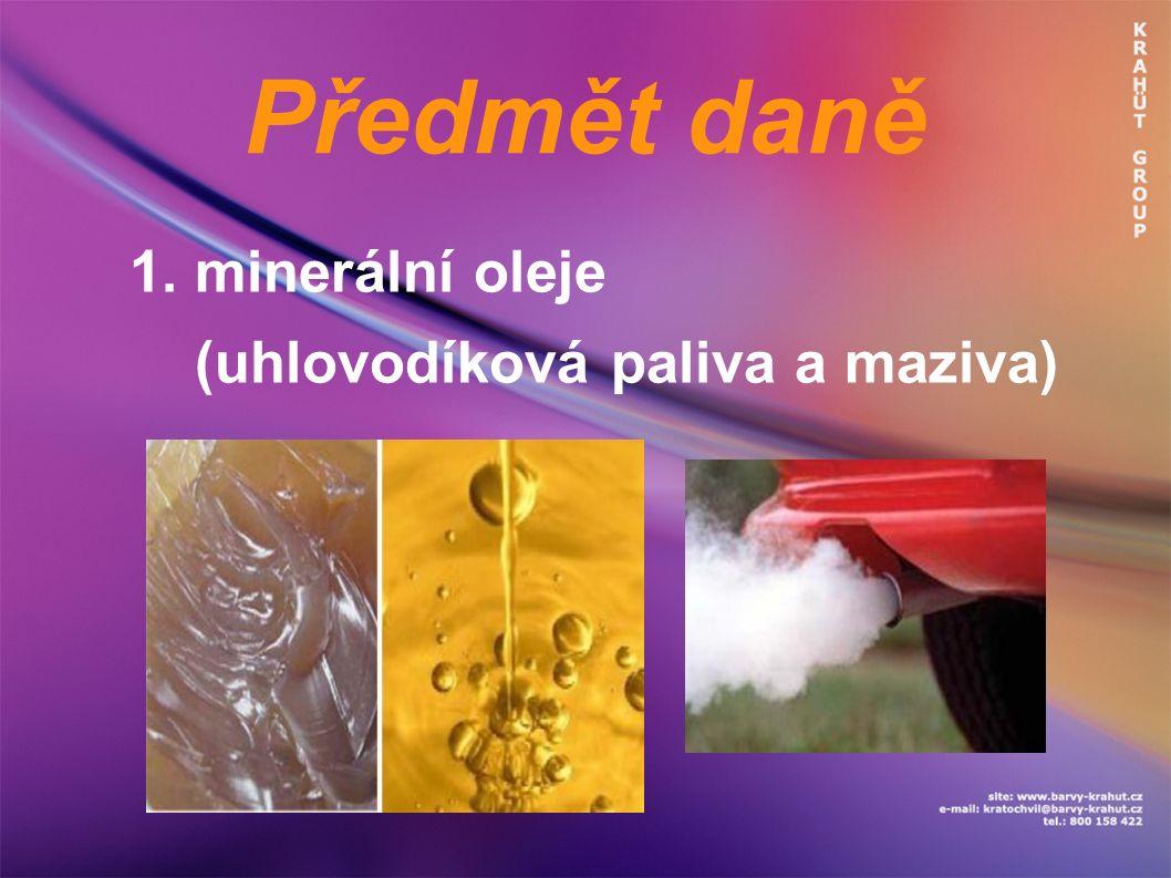 Předmět daně 1. minerální oleje (uhlovodíková paliva a maziva)