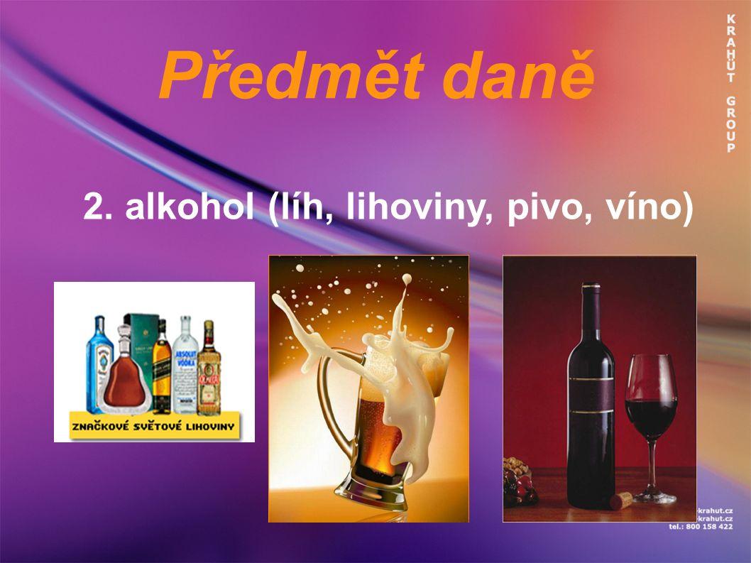 Předmět daně 2. alkohol (líh, lihoviny, pivo, víno)