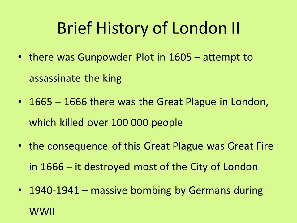 Brief History of London II there was Gunpowder Plot in 1605 – attempt to assassinate the king 1665 – 1666 there was the Great Plague in London, which