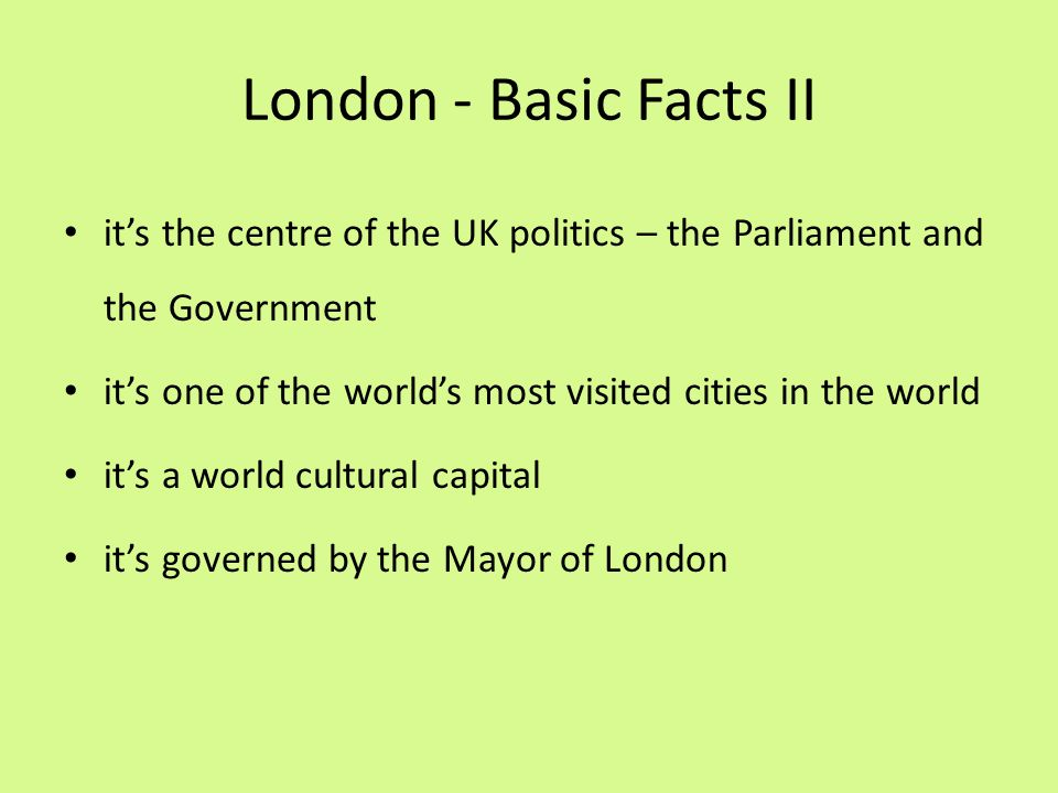 London - Basic Facts II it's the centre of the UK politics – the Parliament and the Government it's one of the world's most visited cities in the worl