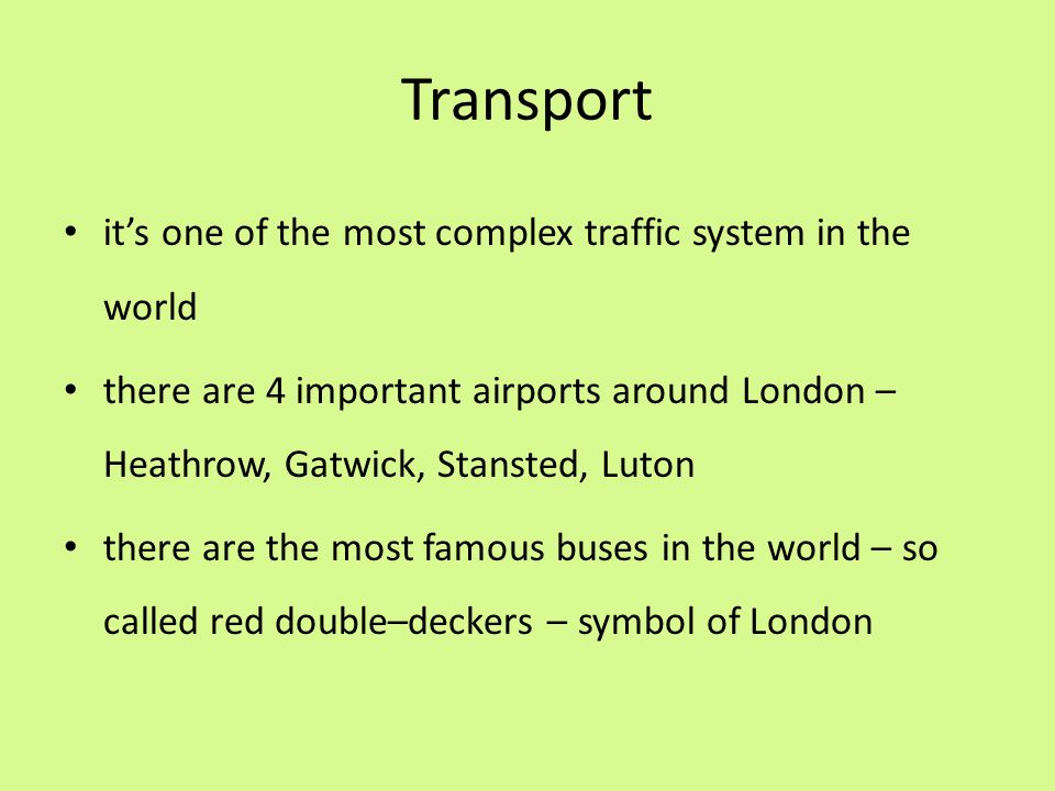 Transport it's one of the most complex traffic system in the world there are 4 important airports around London – Heathrow, Gatwick, Stansted, Luton t