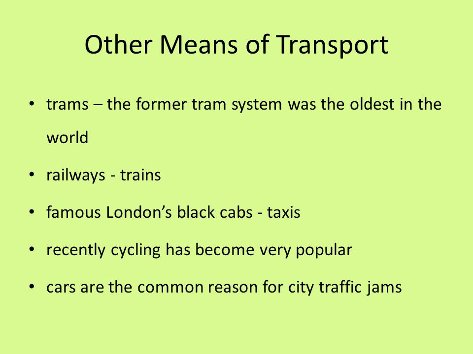 Other Means of Transport trams – the former tram system was the oldest in the world railways - trains famous London's black cabs - taxis recently cycl