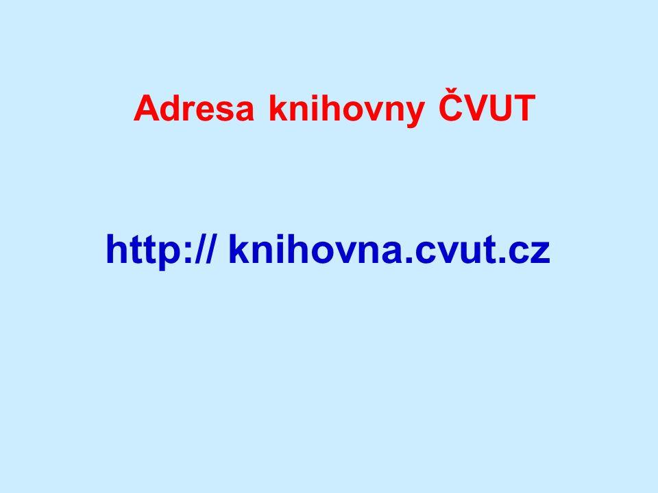 Adresa knihovny ČVUT http:// knihovna.cvut.cz