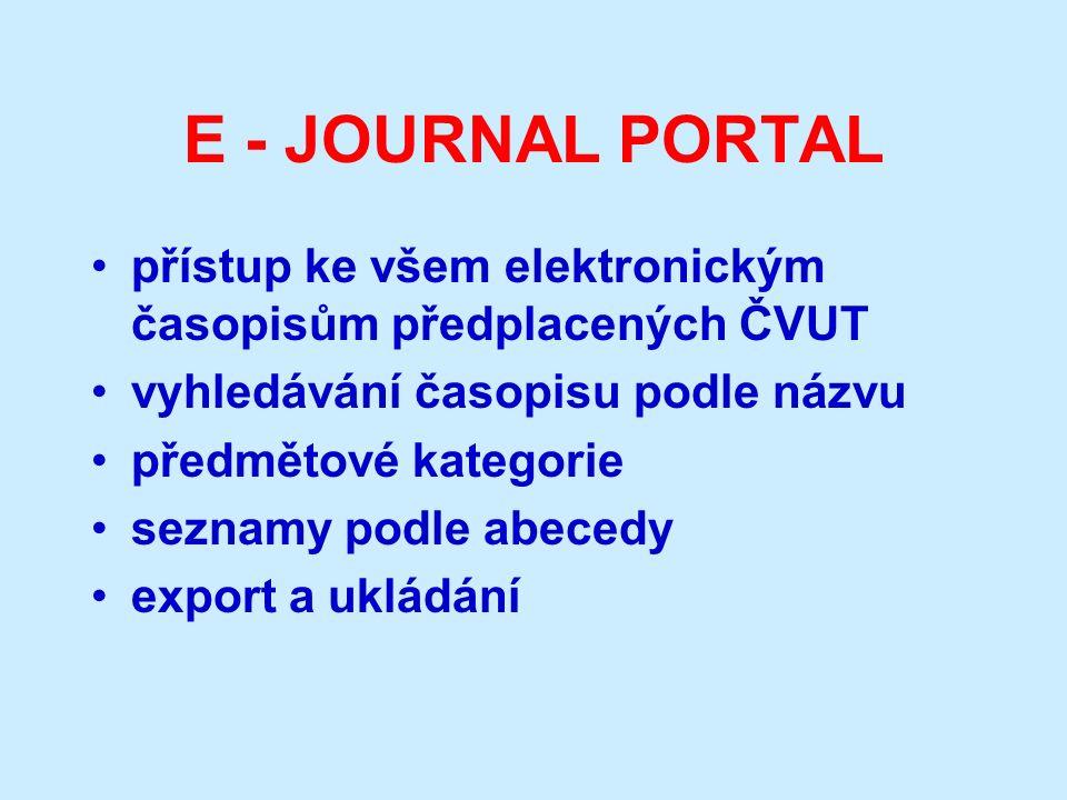 E - JOURNAL PORTAL přístup ke všem elektronickým časopisům předplacených ČVUT vyhledávání časopisu podle názvu předmětové kategorie seznamy podle abecedy export a ukládání