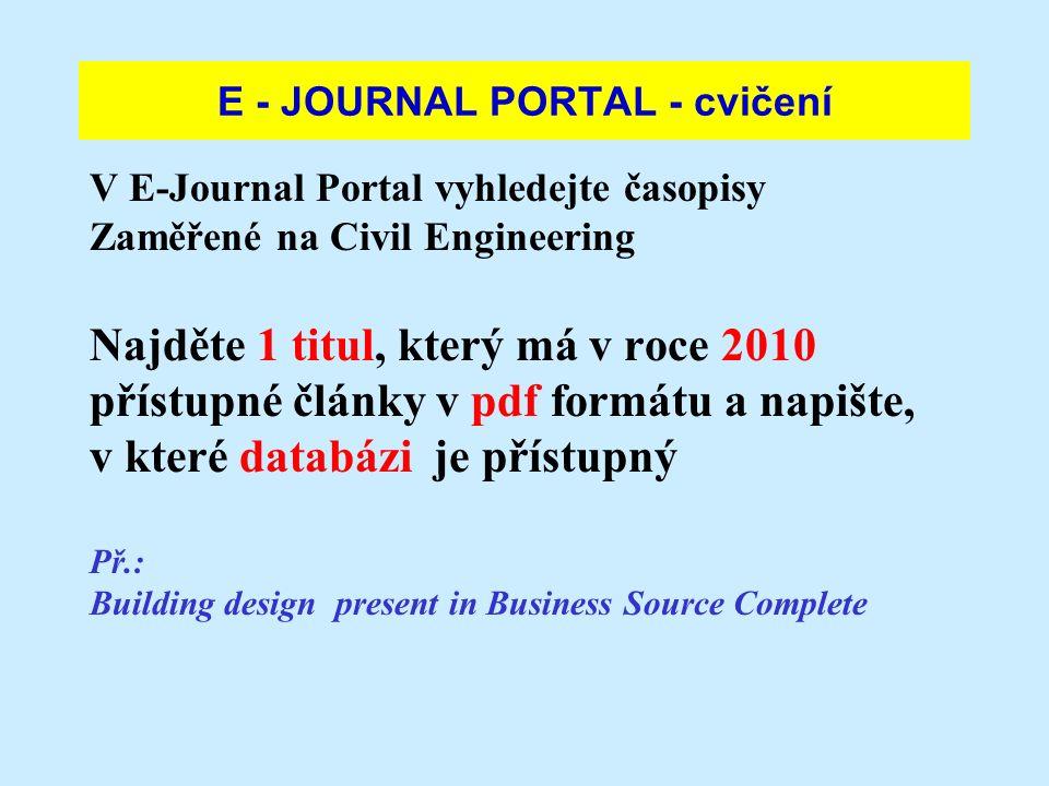 E - JOURNAL PORTAL - cvičení V E-Journal Portal vyhledejte časopisy Zaměřené na Civil Engineering Najděte 1 titul, který má v roce 2010 přístupné články v pdf formátu a napište, v které databázi je přístupný Př.: Building design present in Business Source Complete