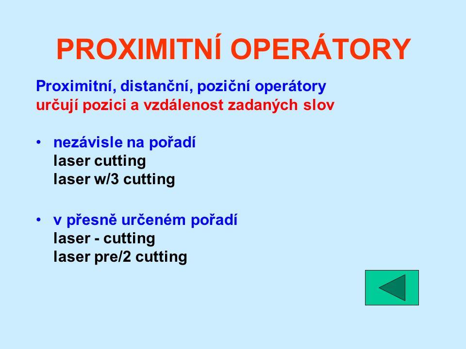 PROXIMITNÍ OPERÁTORY Proximitní, distanční, poziční operátory určují pozici a vzdálenost zadaných slov nezávisle na pořadí laser cutting laser w/3 cutting v přesně určeném pořadí laser - cutting laser pre/2 cutting