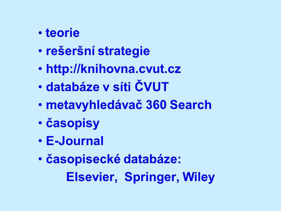 teorie rešeršní strategie http://knihovna.cvut.cz databáze v síti ČVUT metavyhledávač 360 Search časopisy E-Journal časopisecké databáze: Elsevier, Springer, Wiley