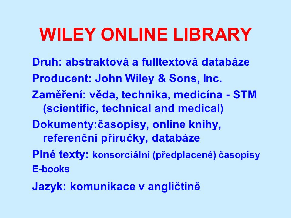 WILEY ONLINE LIBRARY Druh: abstraktová a fulltextová databáze Producent: John Wiley & Sons, Inc. Zaměření: věda, technika, medicína - STM (scientific,