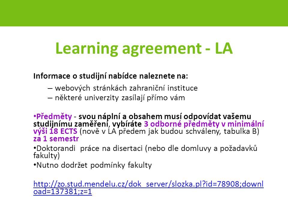 Learning agreement - LA Informace o studijní nabídce naleznete na: – webových stránkách zahraniční instituce – některé univerzity zasílají přímo vám Předměty - svou náplní a obsahem musí odpovídat vašemu studijnímu zaměření, vybíráte 3 odborné předměty v minimální výši 18 ECTS (nově v LA předem jak budou schváleny, tabulka B) za 1 semestr Doktorandi práce na disertaci (nebo dle domluvy a požadavků fakulty) Nutno dodržet podmínky fakulty http://zo.stud.mendelu.cz/dok_server/slozka.pl id=78908;downl oad=137381;z=1 strana 12