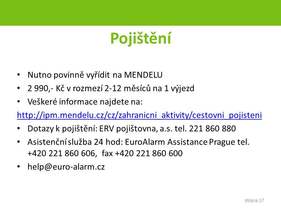 Pojištění Nutno povinně vyřídit na MENDELU 2 990,- Kč v rozmezí 2-12 měsíců na 1 výjezd Veškeré informace najdete na: http://ipm.mendelu.cz/cz/zahranicni_aktivity/cestovni_pojisteni Dotazy k pojištění: ERV pojištovna, a.s.