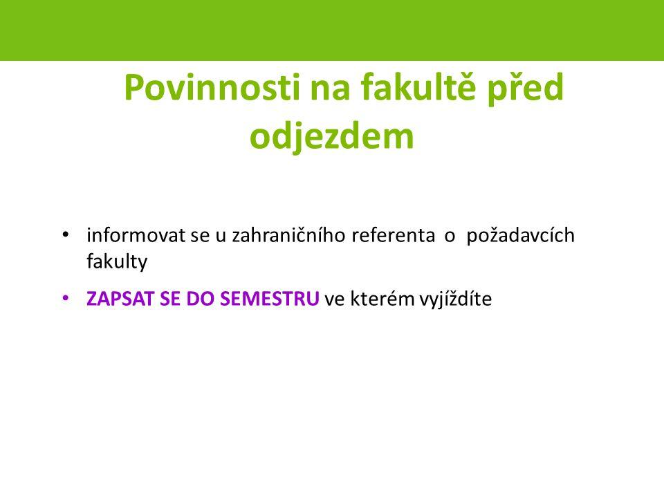 Povinnosti na fakultě před odjezdem informovat se u zahraničního referenta o požadavcích fakulty ZAPSAT SE DO SEMESTRU ve kterém vyjíždíte strana 38