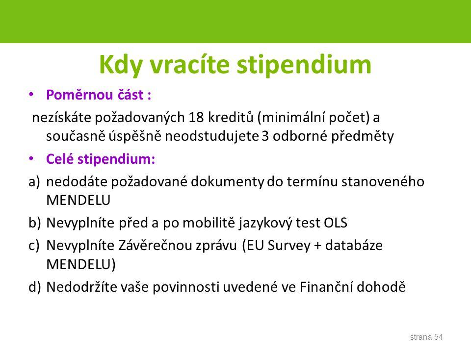 Kdy vracíte stipendium Poměrnou část : nezískáte požadovaných 18 kreditů (minimální počet) a současně úspěšně neodstudujete 3 odborné předměty Celé stipendium: a)nedodáte požadované dokumenty do termínu stanoveného MENDELU b)Nevyplníte před a po mobilitě jazykový test OLS c)Nevyplníte Závěrečnou zprávu (EU Survey + databáze MENDELU) d)Nedodržíte vaše povinnosti uvedené ve Finanční dohodě strana 54
