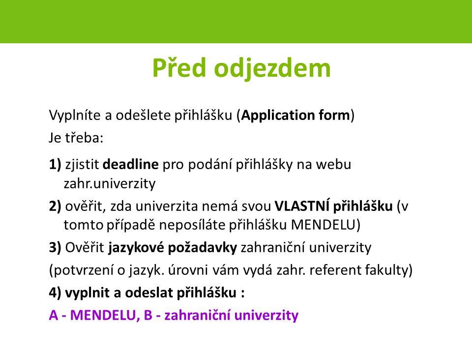 Před odjezdem Vyplníte a odešlete přihlášku (Application form) Je třeba: 1) zjistit deadline pro podání přihlášky na webu zahr.univerzity 2) ověřit, zda univerzita nemá svou VLASTNÍ přihlášku (v tomto případě neposíláte přihlášku MENDELU) 3) Ověřit jazykové požadavky zahraniční univerzity (potvrzení o jazyk.