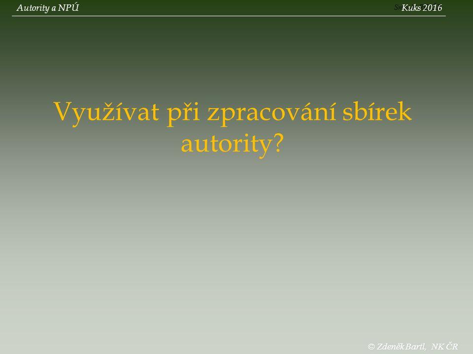 Využívat při zpracování sbírek autority Sminář RG ČR Autority a NPÚKuks 2016