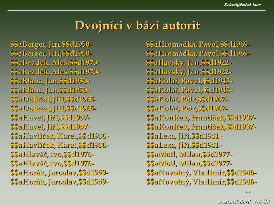 35 © Zdeněk Bartl, NK ČR $$aBerger, Jiří,$$d1950- $$aBezděk, Aleš,$$d1970- $$aBláha, Jan,$$d1950- $$aDoležel, Jiří,$$d1965- $$aHavel, Jiří,$$d1957- $$aHavlíček, Karel,$$d1950- $$aHlaváč, Ivo,$$d1976- $$aHorák, Jaroslav,$$d1959- $$aHromádka, Pavel,$$d1969- $$aIlavský, Ján,$$d1922- $$aKolář, Pavel,$$d1943- $$aKolář, Petr,$$d1967- $$aKoníček, František,$$d1937- $$aLexa, Jiří,$$d1941- $$aMotl, Milan,$$d1977- $$aNovotný, Vladimír,$$d1946- Dvojníci v bázi autorit Rekvalifikační kurz