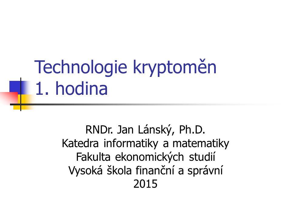 Technologie kryptoměn 1. hodina RNDr. Jan Lánský, Ph.D. Katedra informatiky a matematiky Fakulta ekonomických studií Vysoká škola finanční a správní 2