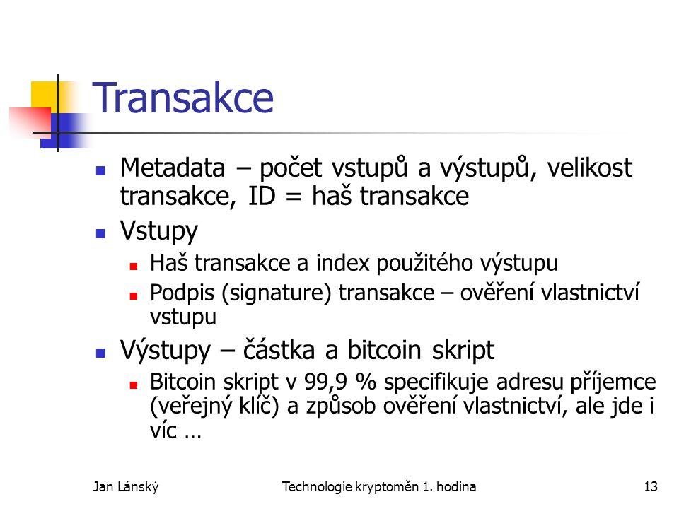 Jan LánskýTechnologie kryptoměn 1. hodina13 Transakce Metadata – počet vstupů a výstupů, velikost transakce, ID = haš transakce Vstupy Haš transakce a