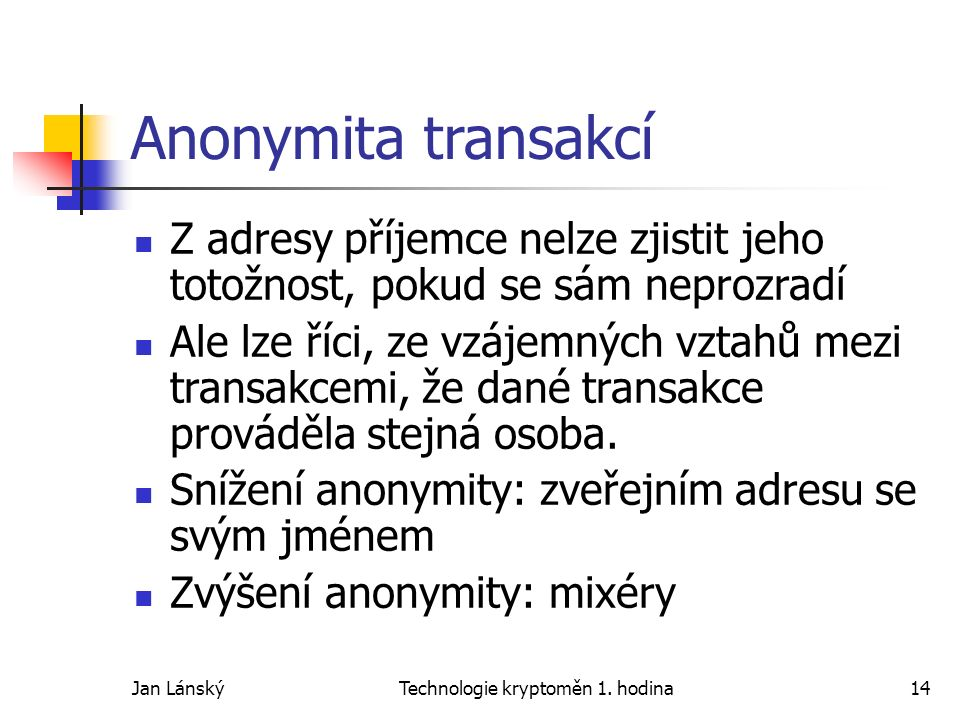 Jan LánskýTechnologie kryptoměn 1. hodina14 Anonymita transakcí Z adresy příjemce nelze zjistit jeho totožnost, pokud se sám neprozradí Ale lze říci,