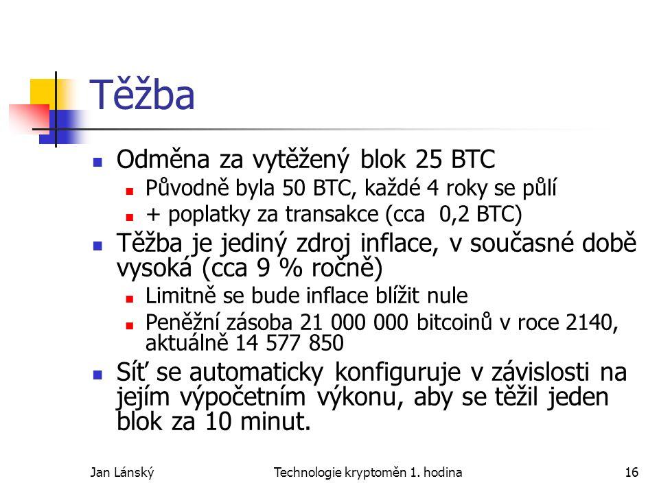 Jan LánskýTechnologie kryptoměn 1. hodina16 Těžba Odměna za vytěžený blok 25 BTC Původně byla 50 BTC, každé 4 roky se půlí + poplatky za transakce (cc