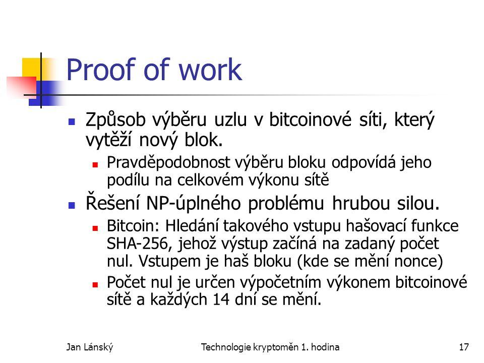 Jan LánskýTechnologie kryptoměn 1. hodina17 Proof of work Způsob výběru uzlu v bitcoinové síti, který vytěží nový blok. Pravděpodobnost výběru bloku o