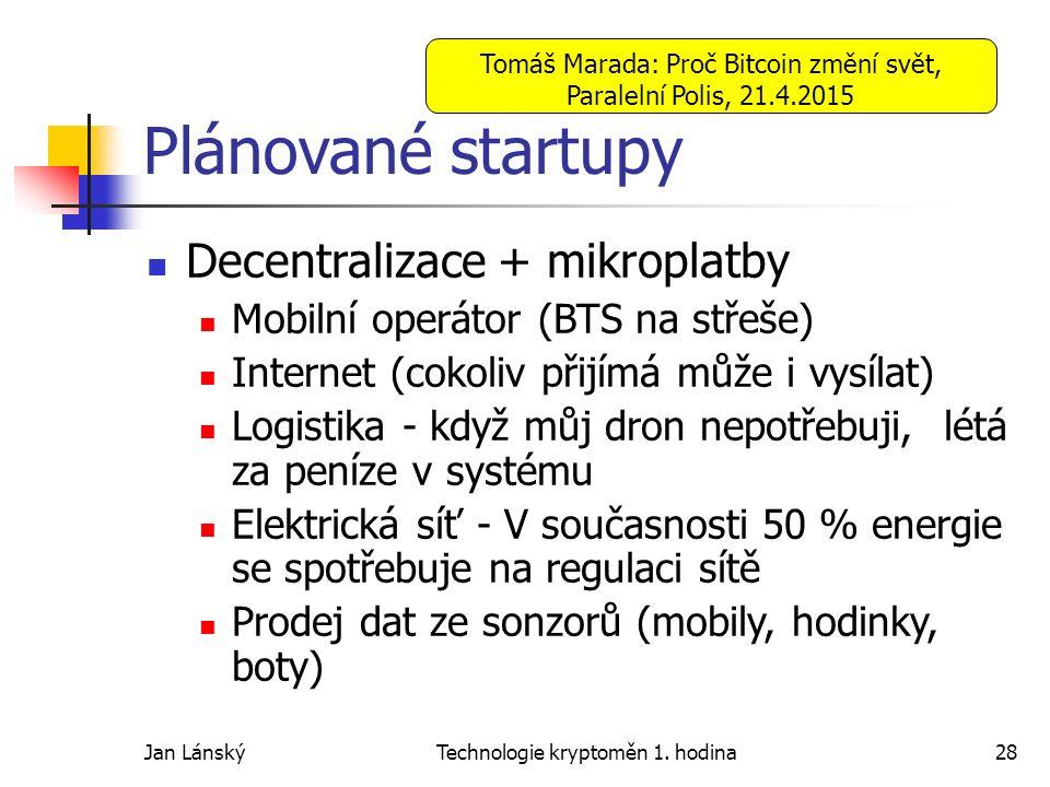 Jan LánskýTechnologie kryptoměn 1. hodina28 Plánované startupy Decentralizace + mikroplatby Mobilní operátor (BTS na střeše) Internet (cokoliv přijímá